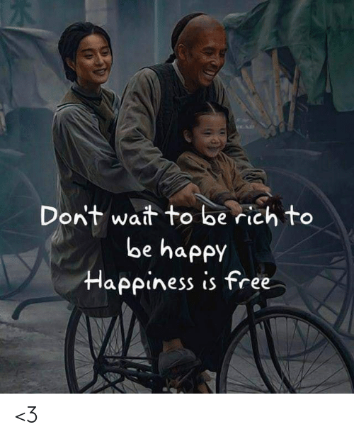 Memes, Free, and Happy: Dont wait to be rich to  be happy  Happiness is free <3