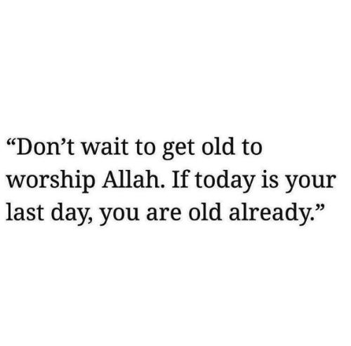 """allah: """"Don't wait to get old to  worship Allah. If today is your  last day, you are old already.""""  25"""