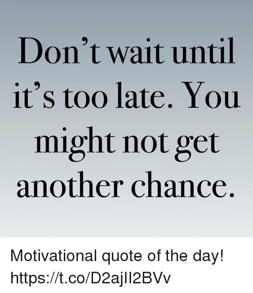 Another, Quote, and Day: Don't wait until  it's too late. You  might not get  another chance. Motivational quote of the day! https://t.co/D2ajII2BVv