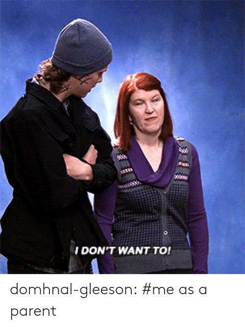 Tumblr, Blog, and Http: DON'T WANT TO! domhnal-gleeson:  #me as a parent