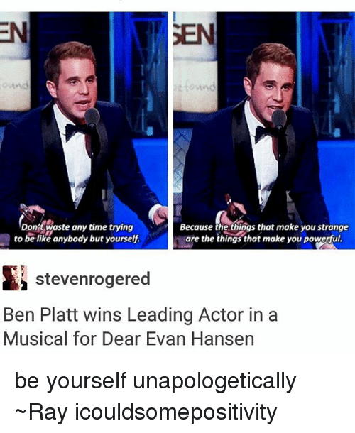 Be Like, Tumblr, and Time: Don't waste any time trying  Because the things that make you strange  gare the things that make you powerful.  to be like anybody but yourself  Si stevenrogered  Ben Platt wins Leading Actor in a  Musical for Dear Evan Hansen be yourself unapologetically ~Ray icouldsomepositivity