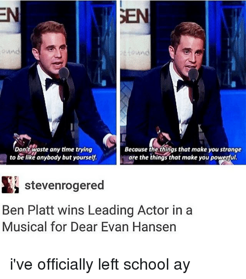 Be Like, Memes, and School: Don't waste any time trying  Because the things that make you strange  are the things that make you powerful  to be like anybody but yourself  stevenrogered  Ben Platt wins Leading Actor in a  Musical for Dear Evan Hansen i've officially left school ay