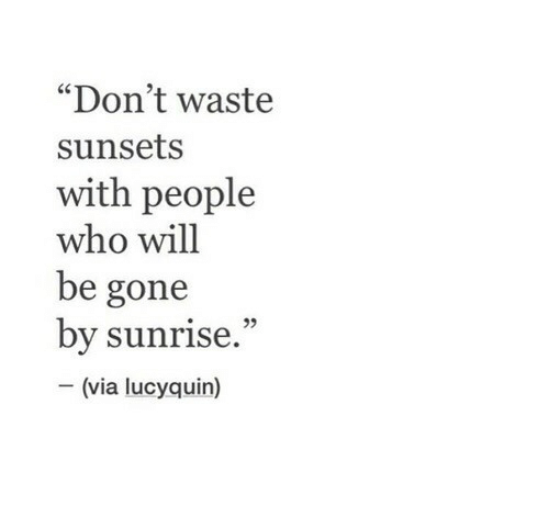 """Sunrise, Who, and Gone: """"Don't waste  sunsets  with people  who will  be gone  by sunrise.""""  (via lucyquin)"""