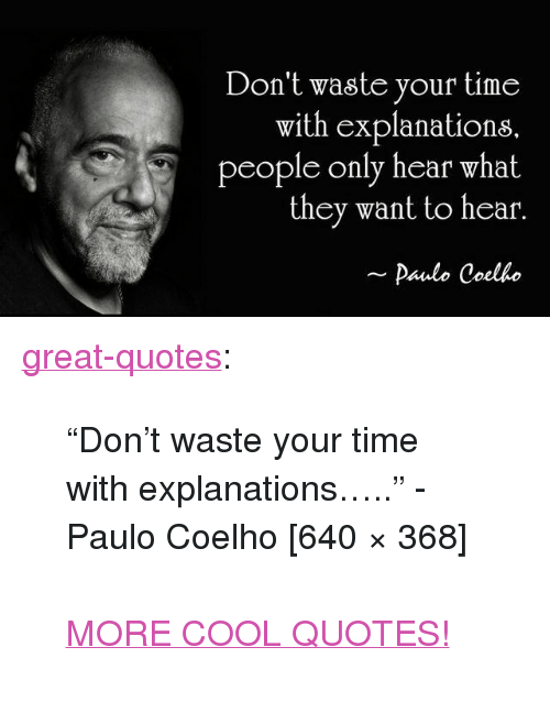 "Tumblr, Blog, and Cool: Don't waste your time  with explanations  people only hear what  they want to hear.  Paulo Coelho <p><a href=""http://great-quotes.tumblr.com/post/149253419905/dont-waste-your-time-with-explanations"" class=""tumblr_blog"">great-quotes</a>:</p>  <blockquote><p>""Don't waste your time with explanations….."" - Paulo Coelho [640 × 368]<br/><br/><a href=""http://cool-quotes.net/"">MORE COOL QUOTES!</a></p></blockquote>"