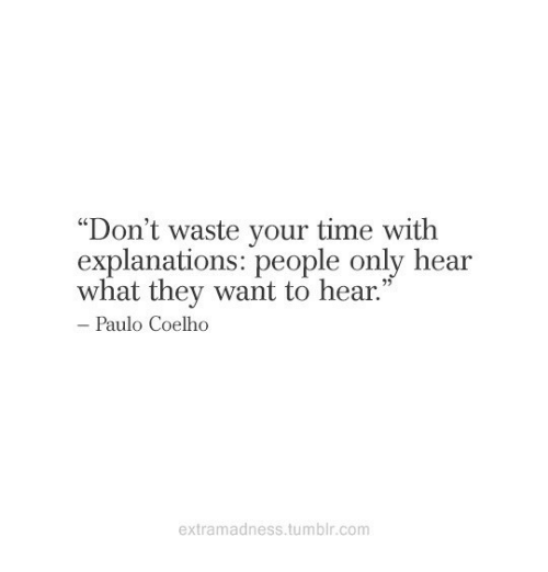 "Tumblr, Time, and Paulo Coelho: Don't waste your time with  explanations: people only hear  what they want to hear.""  C0  Paulo Coelho  extramadness.tumblr.com"