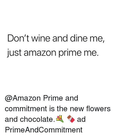 Amazon, Amazon Prime, and Funny: Don't wine and dine me,  just amazon prime me. @Amazon Prime and commitment is the new flowers and chocolate.💐 🍫 ad PrimeAndCommitment