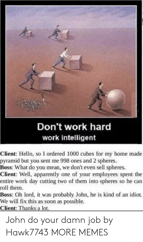 Apparently, Dank, and Hello: Don't work hard  work intelligent  Client: Hello, so I ordered 1000 cubes for my home made  pyramid but you sent me 998 ones and 2 spheres  Boss: What do you mean, we don't even sell spheres.  Client: Well, apparently one of your employees spent the  entire work day cutting two of them into spheres so he can  roll them  Boss: Oh lord, it was probably John, he is kind of an idiot.  We will fix this as soon as possible.  Client: Thanks a lot John do your damn job by Hawk7743 MORE MEMES