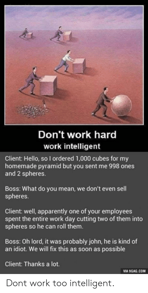 9gag, Apparently, and Hello: Don't work hard  work intelligent  Client: Hello, so I ordered 1,000 cubes for my  homemade pyramid but you sent me 998 ones  and 2 spheres.  Boss: What do you mean, we don't even sell  spheres.  Client: well, apparently one of your employees  spent the entire work day cutting two of them into  spheres so he can roll them.  Boss: Oh lord, it was probably john, he is kind of  an idiot. We will fix this as soon as possible  Client: Thanks a lot.  VIA 9GAG.COM Dont work too intelligent.