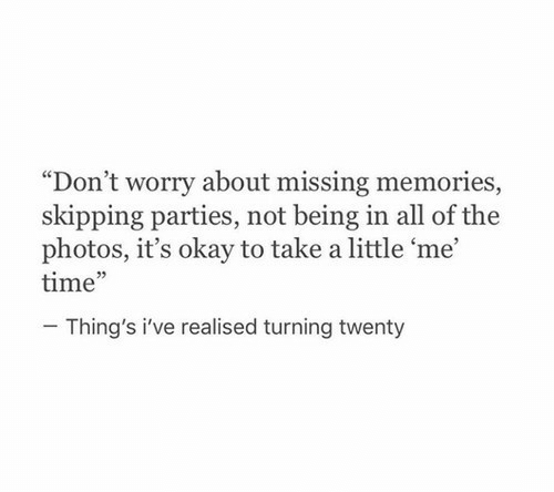 "Okay, Time, and All of The: ""Don't worry about missing memories,  skipping parties, not being in all of the  photos, it's okay to take a little 'me  time""  02  Thing's i've realised turning twenty"
