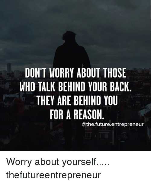 Worry About Yourself: DON'T WORRY ABOUT THOSE  WHO TALK BEHIND YOUR BACK  THEY ARE BEHIND YOU  FOR A REASON  athefuture.entrepreneur Worry about yourself..... thefutureentrepreneur