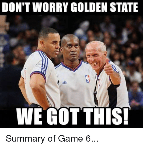 Game, Golden State, and Worry: DON'T WORRY GOLDEN STATE  WE GOTTHIS Summary of Game 6...