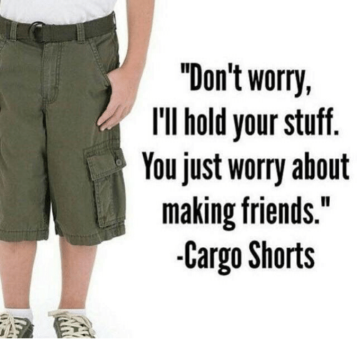 """Friends, Stuff, and Dank Memes: """"Don't worry,  IlIl hold your stuff.  Youjust wory about  making friends.""""  -Cargo Shorts"""