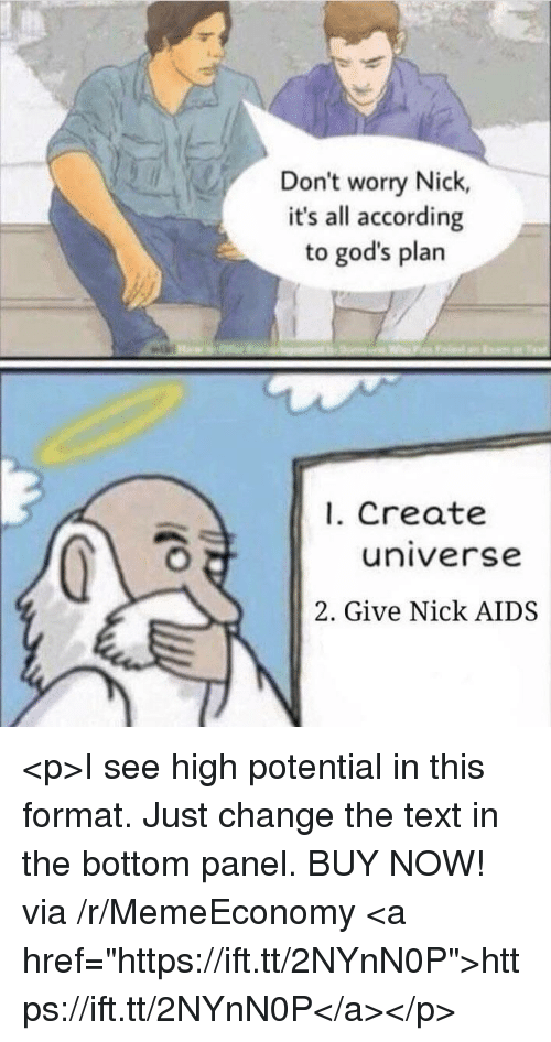 """Nick, Text, and Change: Don't worry Nick,  it's all according  to god's plarn  1. Create  universe  2. Give Nick AIDS <p>I see high potential in this format. Just change the text in the bottom panel. BUY NOW! via /r/MemeEconomy <a href=""""https://ift.tt/2NYnN0P"""">https://ift.tt/2NYnN0P</a></p>"""