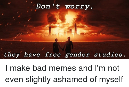 Don't Worry They Have Free Gender Studies | Bad Meme on
