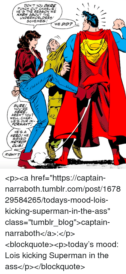 "Ass, Charlie, and Mood: DON'T YOU DARE  PUNCH OUT CHARLIE!  HE'S THE REASON WE  SCHEMES!  WE DID?  SURE!  YOU'RE  HERE/  AREN'T YOu?  WELL, CHAR-  LIE'S OUR IN-  FORMANT  HE'S A  HERO! HE  SAVED  OLIS!  RIGHT <p><a href=""https://captain-narraboth.tumblr.com/post/167829584265/todays-mood-lois-kicking-superman-in-the-ass"" class=""tumblr_blog"">captain-narraboth</a>:</p><blockquote><p>today's mood: Lois kicking Superman in the ass</p></blockquote>"