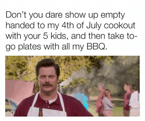 5 Kids: Don't you dare show up empty  handed to my 4th of July cookout  with your 5 kids, and then take to-  go plates with all my BBQ.