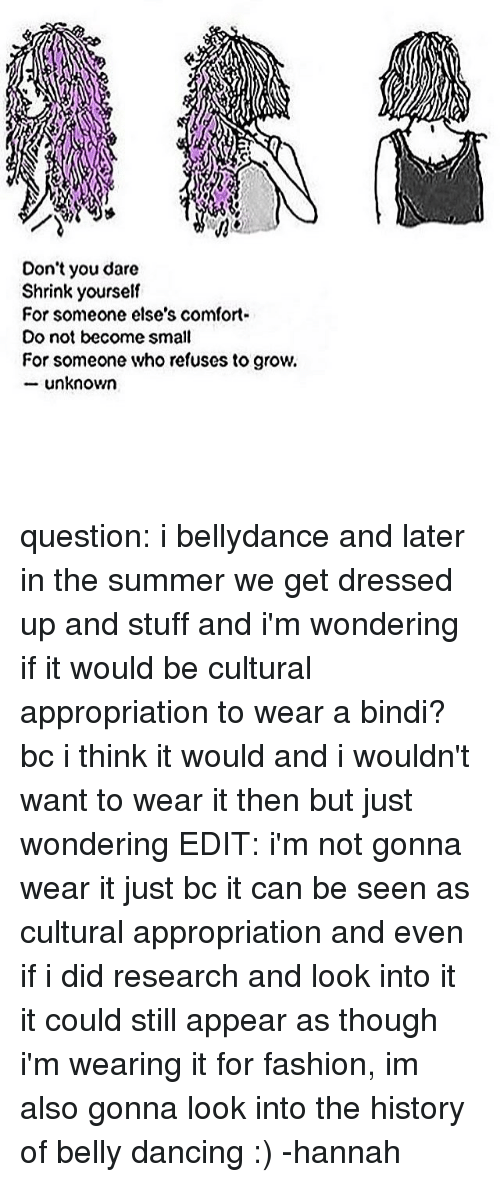 Memes, 🤖, and Bindi: Don't you dare  Shrink yourself  For someone else's comfort-  Do not become small  For someone who refuses to grow.  unknown question: i bellydance and later in the summer we get dressed up and stuff and i'm wondering if it would be cultural appropriation to wear a bindi? bc i think it would and i wouldn't want to wear it then but just wondering EDIT: i'm not gonna wear it just bc it can be seen as cultural appropriation and even if i did research and look into it it could still appear as though i'm wearing it for fashion, im also gonna look into the history of belly dancing :) -hannah