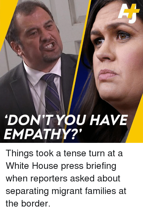 Memes, White House, and Empathy: DON'T YOU HAVE  EMPATHY? Things took a tense turn at a White House press briefing when reporters asked about separating migrant families at the border.