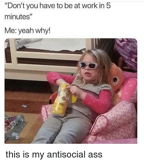 """Ass, Memes, and Yeah: """"Don't you have to be at work in 5  minutes""""  Me: yeah why! this is my antisocial ass"""