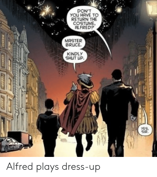 Shut Up, Dress, and Yes: DON'T  YOU HAVE TO  RETURN THE  COSTUME  ALFRED?  MASTER  BRUCE  KINDLY  SHUT UP.  YES,  SIR. Alfred plays dress-up