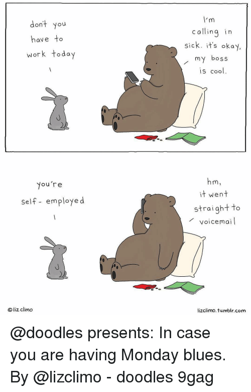 9gag, Memes, and Tumblr: dont you  have to  work today  c allinq in  sick. it's okay  my boss  is cool  Nou're  it went  self- employe d  straightto  voicemai  Oliz climo  lizclimo. tumblr.com @doodles presents: In case you are having Monday blues. By @lizclimo - doodles 9gag