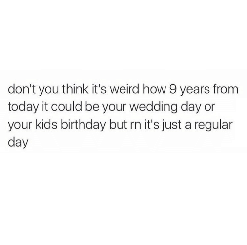 Birthday, Weird, and Kids: don't you think it's weird how 9 years from  today it could be your wedding day or  your kids birthday but rn it's just a regular  day