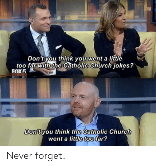 Church, Jokes, and Catholic: Don't you think you went a little  too far with the Catholic Church jokes?  Dontyou think the Catholic Church  went a little too far? Never forget.
