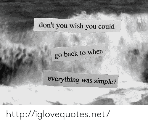 Http, Back, and Simple: don't you wish you could  go back to when  everything was simple? http://iglovequotes.net/