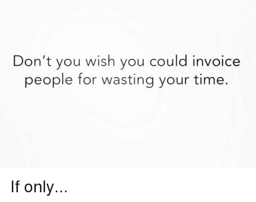 Memes, Time, and 🤖: Don't you wish you could invoice  people for wasting your time. If only...