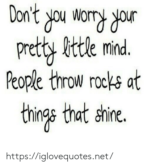 rocks: Don't you wory dour  Pretty fittle mind.  People throw rocks at  things that shine. https://iglovequotes.net/