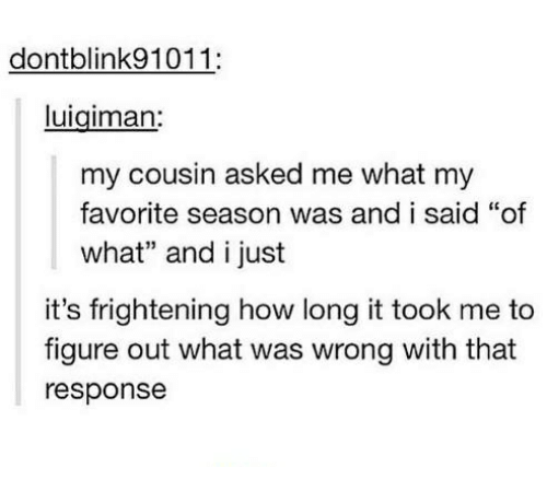 "Frightening, Humans of Tumblr, and How: dontblink91011:  luigiman:  my cousin asked me what my  favorite season was and i said ""of  what"" and i just  it's frightening how long it took me to  figure out what was wrong with that  response"