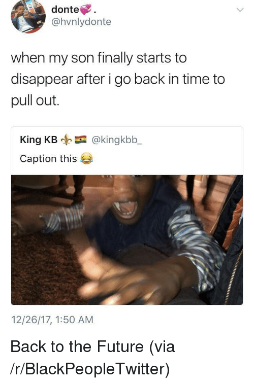 donte: donte.  @hvnlydonte  when my son finally starts to  disappear after i go back in time to  pull out.  King KB @kingkbb_  Caption this  12/26/17, 1:50 AM <p>Back to the Future (via /r/BlackPeopleTwitter)</p>