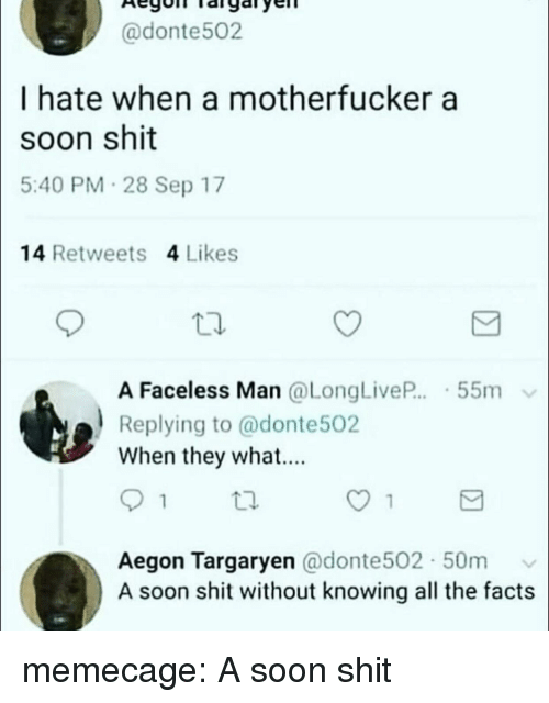 Faceless: @donte502  I hate when a motherfucker a  soon shit  5:40 PM 28 Sep 17  14 Retweets 4 Likes  A Faceless Man @LongLiveP...-55m  Replying to @donte502  When they what....  tl.  Aegon Targaryen @donte502 50m v  A soon shit without knowing all the facts memecage:  A soon shit