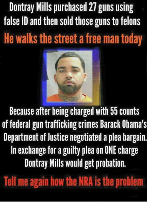 Guns, Memes, and Free: Dontray Mills purchased 27 guns using  false ID and then sold those guns to felons  He walks the street a free man today  Because after being charged with 55 counts  of federal gun trafficking crimes Barack Obama's  Department of Justice negotiated a plea bargain.  In exchange for a guilty plea on ONE charge  Dontray Mills would get probation.  Tell me again how the NRA is the problem