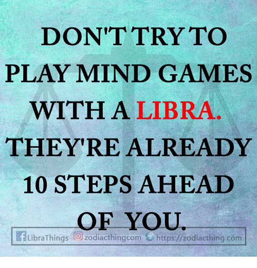 Games, Libra, and Mind: DON'TTRY TO  PLAY MIND GAMES  WITH A LIBRA  THEY'RE ALREADY  10 STEPS AHEAD  OF YOU  LibraThings向zodiacthingcom a https://zodiacthing.com