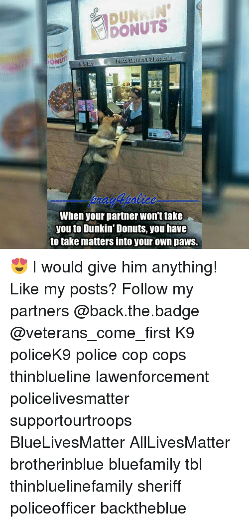 All Lives Matter, Memes, and Police: DONUTS  ON  When your partner won't take  you to Dunkin' Donuts, you have  to take matters into your own paws. 😍 I would give him anything! Like my posts? Follow my partners @back.the.badge @veterans_сome_first K9 policeK9 police cop cops thinblueline lawenforcement policelivesmatter supportourtroops BlueLivesMatter AllLivesMatter brotherinblue bluefamily tbl thinbluelinefamily sheriff policeofficer backtheblue