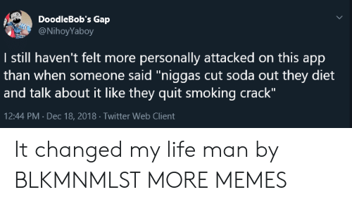 """quit smoking: DoodleBob's Gap  @NihoyYaboy  I still haven't felt more personally attacked on this app  than when someone said""""niggas cut soda out they diet  and talk about it like they quit smoking crack""""  12:44 PM Dec 18, 2018 Twitter Web Client It changed my life man by BLKMNMLST MORE MEMES"""
