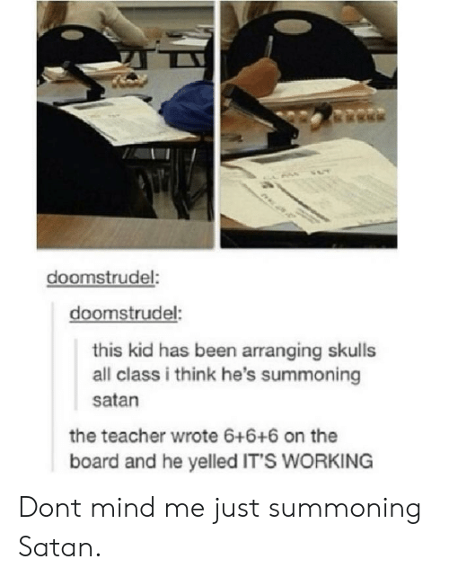 its working: doomstrudel:  doomstrudel:  this kid has been arranging skulls  all class i think he's summoning  satan  the teacher wrote 6+6+6 on the  board and he yelled IT'S WORKING Dont mind me just summoning Satan.