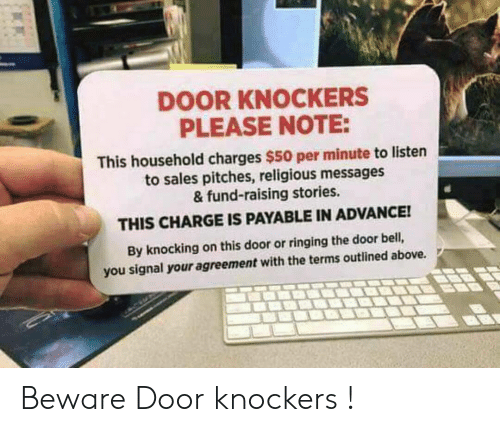 Bell, Sales, and Charge: DOOR KNOCKERS  PLEASE NOTE:  This household charges $50 per minute to listen  to sales pitches, religious messages  & fund-raising stories.  THIS CHARGE IS PAYABLE IN ADVANCE!  By knocking on this door or ringing the door bell,  you signal your agreement with the terms outlined above. 2 Beware Door knockers !