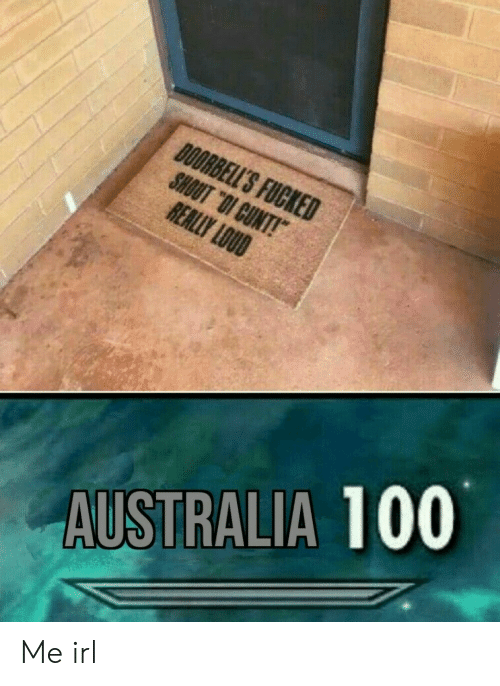 "Australia, Cunt, and Irl: DOORBELL'S FUCKED  SHOUT ""OI CUNT!  REALLY LOUD  AUSTRALIA 100 Me irl"