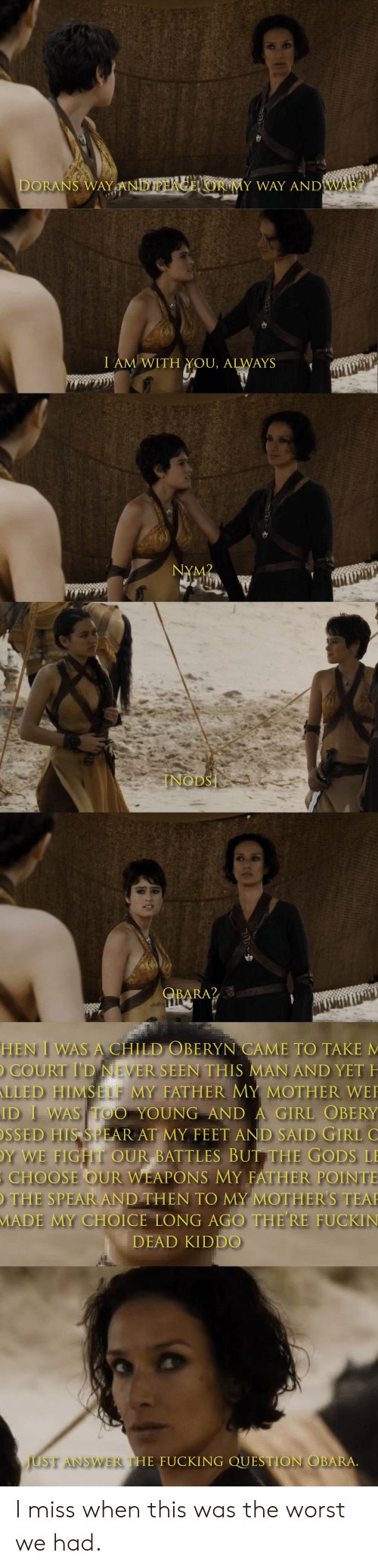 Fucking, The Worst, and Girl: DORANS WAY ANDPHAGEL OR MY WAY ANDWAR?  I AM WITH YOU, ALWAYS  NYM2  INODS  QBARA?  HEN I WAS A CHILD OBERYN CAME TO TAKE M  COURT I'D NEVER SEEN THIS MAN AND YET H  LLED HIMSELF MY FATHER MY MOTHER WE  ID I WAS TOO YOUNG AND A GIRL OBERY  SSED HIS SPEAR AT MY FEET AND SAID GIRL  Y WE FIGHT OUR BATTLES BUT THE GODS L  CHOOSE OUR WEAPONS MY FATHER POINTE  THE SPEAR AND THEN TO MY MOTHER'S TEA  MADE MY CHOICE LONG AGO THE RE FUCKIN  DEAD KIDDO  JUST ANSWER THE FUCKING QUESTION OBARA. I miss when this was the worst we had.