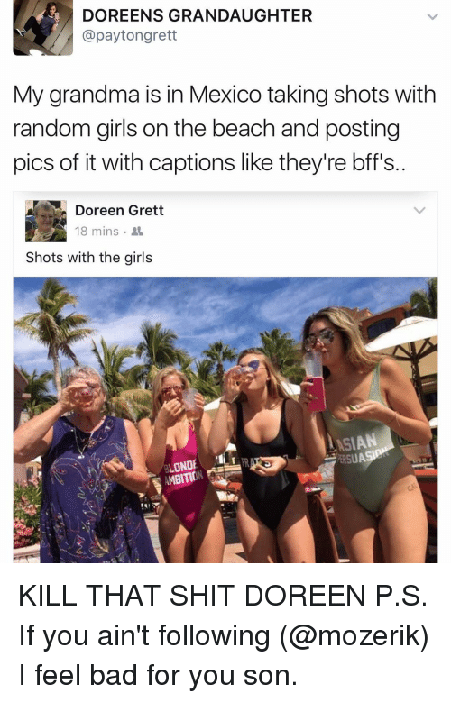 Doreen: DOREEN S GRANDAUGHTER  @payton grett  My grandma is in Mexico taking shots with  random girls on the beach and posting  pics of it with captions like they're bff's  Doreen Grett  e 18 mins  Shots with the girls  LASIAN  OND  RAT KILL THAT SHIT DOREEN P.S. If you ain't following (@mozerik) I feel bad for you son.