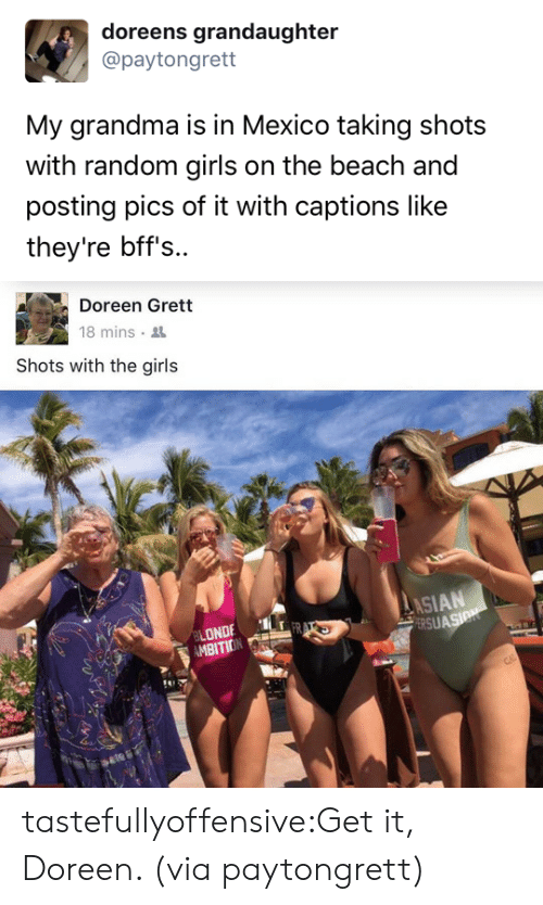 Doreen: doreens grandaughter  @paytongrett  My grandma is in Mexico taking shots  with random girls on the beach and  posting pics of it with captions like  they're bff's..   Doreen Grett  18 mins .  Shots with the girls  ASIAN  ERSU  ONDE  MBITION tastefullyoffensive:Get it, Doreen. (via paytongrett)