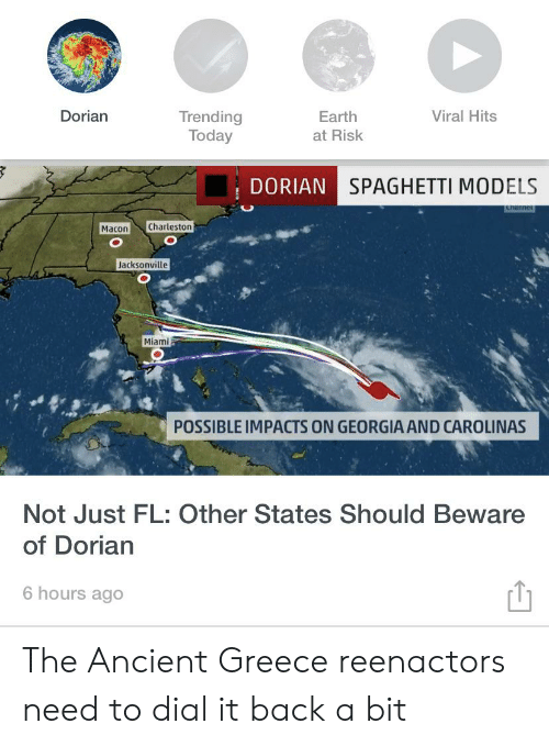 Charleston, Earth, and Greece: Dorian  Viral Hits  Trending  Today  Earth  at Risk  DORIAN SPAGHETTI MODELS  thanner  Charleston  Macon  Jacksonville  Miami  POSSIBLE IMPACTS ON GEORGIAAND CAROLINAS  Not Just FL: Other States Should Beware  of Dorian  6 hours ago The Ancient Greece reenactors need to dial it back a bit