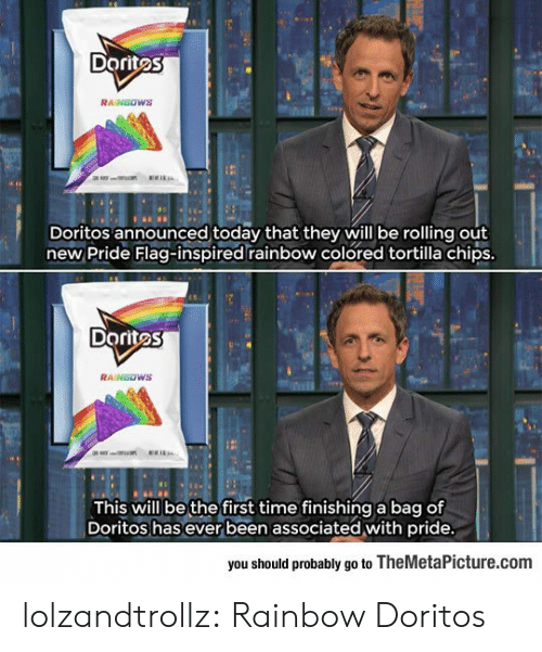 Pride Flags: Doritos  RAINGOWS  Doritos announced today that they will be rolling out  new Pride Flag-inspired rainbow colored tortilla chips  Doritos  This will be the first time finishing a bag of  Doritos has ever been associated with pride  you should probably go to TheMetaPicture.com lolzandtrollz:  Rainbow Doritos