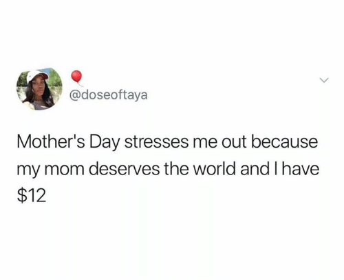 Mother's Day, World, and Mothers: @doseoftaya  Mother's Day stresses me out because  my mom deserves the world and I have  $12