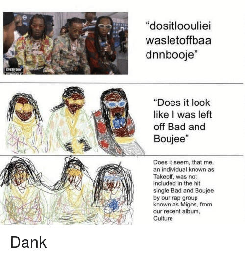 """Boujee: """"dositloouliei  wasletoffbaa  dnnbooje""""  EVERYDAY  """"Does it look  like I was left  off Bad and  Boujee""""  Does it seem, that me,  an individual known as  Takeoff, was not  included in the hit  single Bad and Boujee  by our rap group  known as Migos, from  our recent album,  Culture Dank"""
