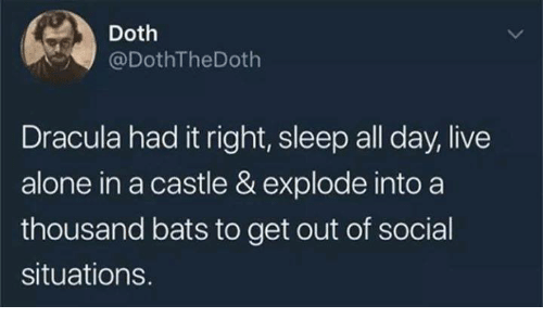 Being Alone, Funny, and Tumblr: Doth  @DothTheDoth  Dracula had it right, sleep all day, live  alone in a castle & explode into a  thousand bats to get out of social  situations.