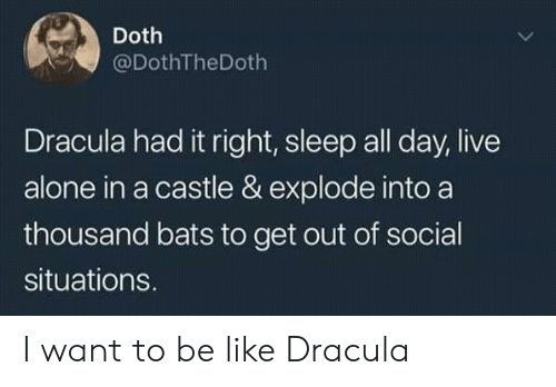 Being Alone, Be Like, and Dracula: Doth  @DothTheDoth  Dracula had it right, sleep all day, live  alone in a castle & explode into a  thousand bats to get out of social  situations. I want to be like Dracula