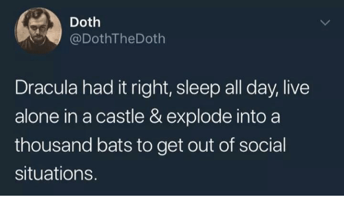 Being Alone, Dracula, and Live: Doth  @DothTheDoth  Dracula had it right, sleep all day, live  alone in a castle & explode into a  thousand bats to get out of social  situations.